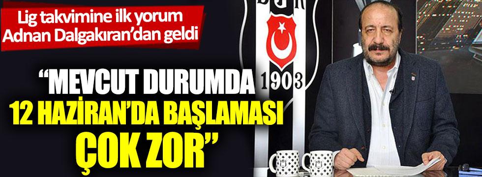 """Lig takvimine ilk yorum Adnan Dalgakıran'dan geldi: """"Mevcut durumda 12 Haziran'da başlaması çok zor"""""""