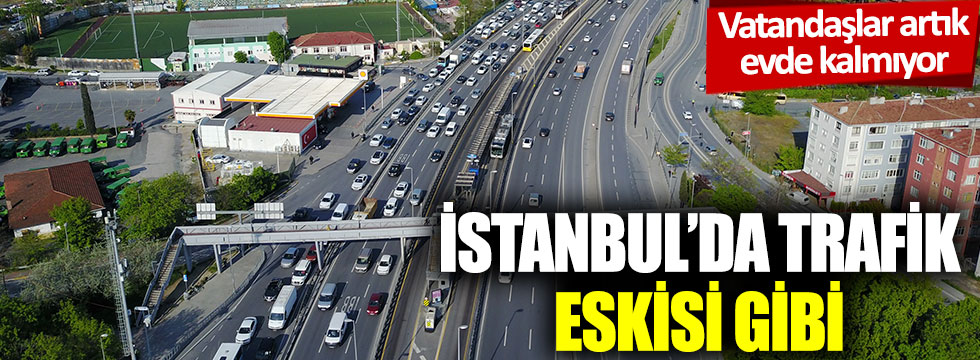 Vatandaş artık evde kalmıyor: İstanbul'da trafik eskisi gibi