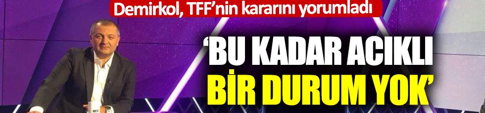 Demirkol, TFF'nin kararını yorumladı: Bu kadar acıklı bir durum yok