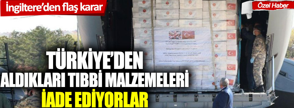 İngiltere'den flaş karar: Türkiye'den aldıkları tıbbi malzemeleri iade ediyorlar