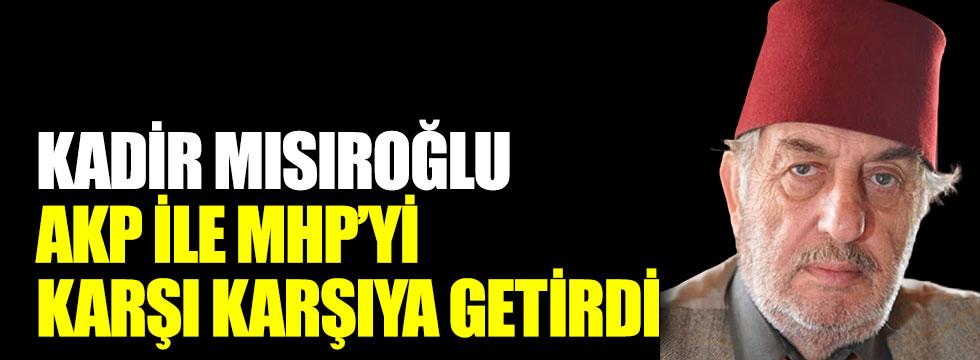 Kadir Mısıroğlu, AKP ile MHP'yi karşı karşıya getirdi