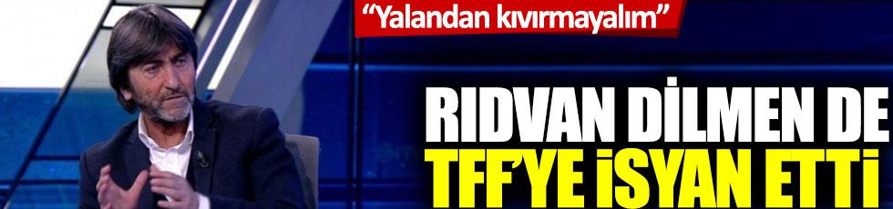 Rıdvan Dilmen de TFF'ye isyan etti: 'Yalandan kıvırmayalım'