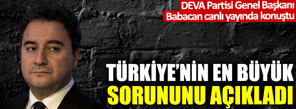 DEVA Partisi Genel Başkanı Babacan, Türkiye'nin en önemli sorununu açıkladı