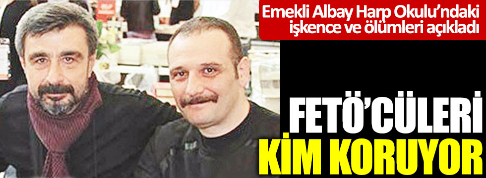 FETÖ'cüleri kim koruyor: Emekli Albay Harp Okulu'ndaki işkence ve ölüm olaylarını açıkladı