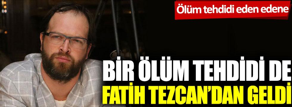 Ölüm tehdidi eden edene: Bir ölüm tehdidi de Fatih Tezcan'dan geldi