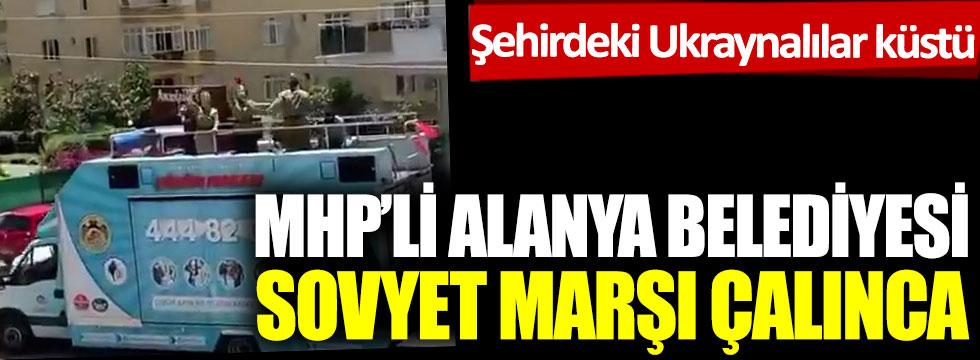 MHP'li Alanya Belediyesi Sovyet marşı çalınca şehirdeki Ukraynalılar küstü