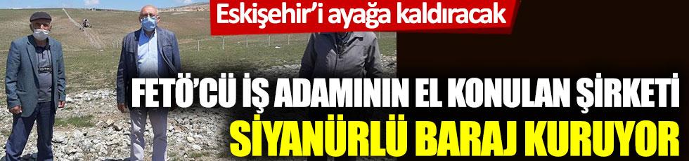 Eskişehir'i ayağa kaldıracak: FETÖ'cü iş adamının el konulan şirketi siyanürlü baraj kuruyor