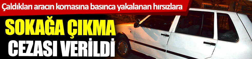 Çaldıkları aracın kornasına basınca yakalanan hırsızlara sokağa çıkma cezası verildi
