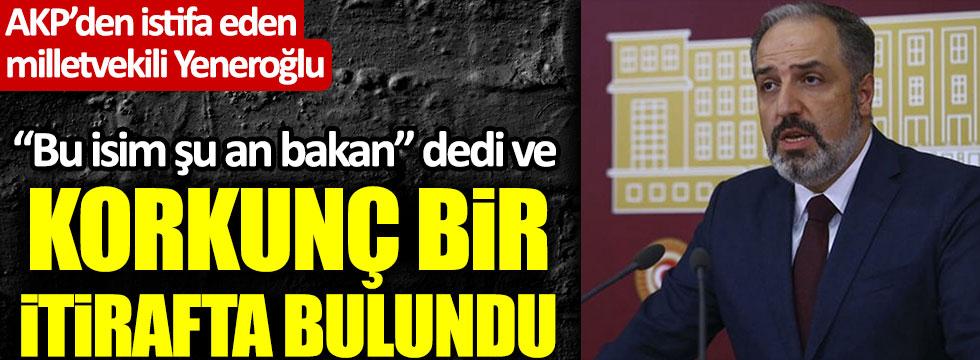 AKP'den istifa eden Mustafa Yeneroğlu'ndan şu an bakanlık yapan bir isimle ilgili bomba iddia