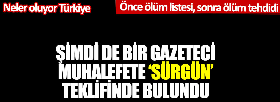 """İktidara yakın gazeteci muhalefete """"sürgün"""" teklifinde bulundu"""
