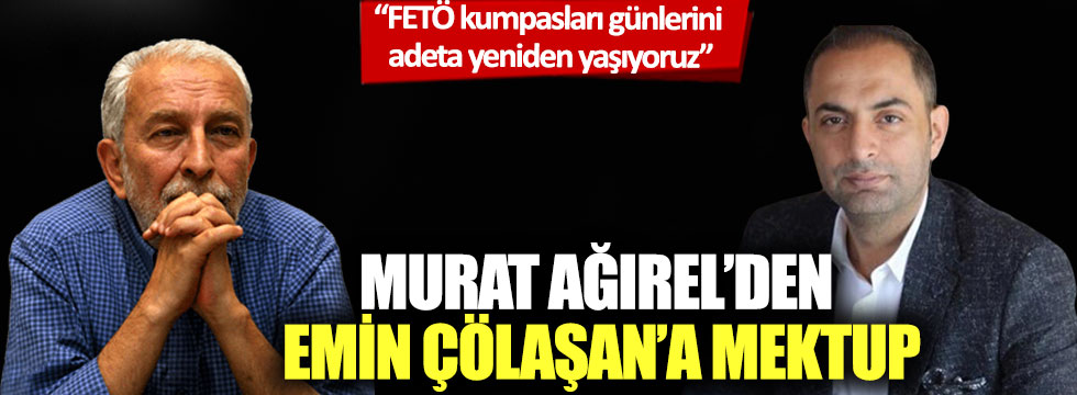 Murat Ağırel'den Emin Çölaşan'a mektup: 'FETÖ kumpasları günlerini adeta yeniden yaşıyoruz'