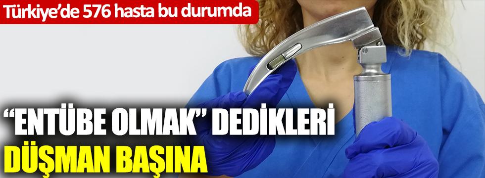 """Türkiye'de 576 hasta var: """"Entübe olmak"""" dedikleri düşman başına"""