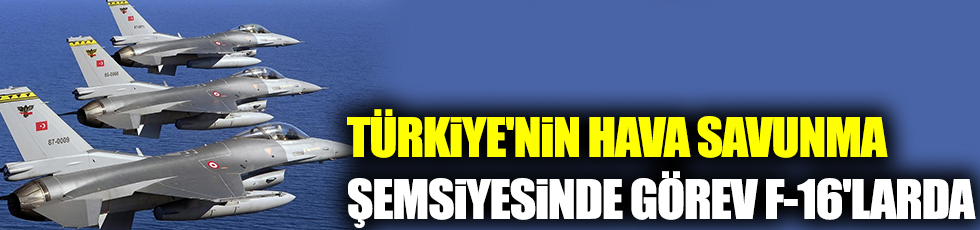 Türkiye'nin hava savunma şemsiyesinde görev F-16'larda