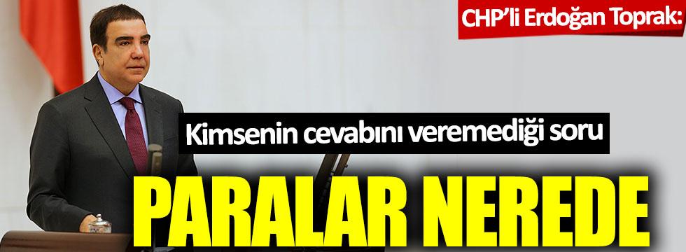CHP'li Erdoğan Toprak'tan kimsenin cevabını veremediği soru: Paralar nerede