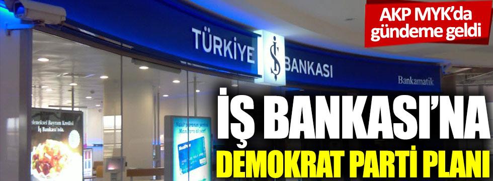 AKP MYK'da gündeme geldi: İş Bankası'na Demokrat Parti planı