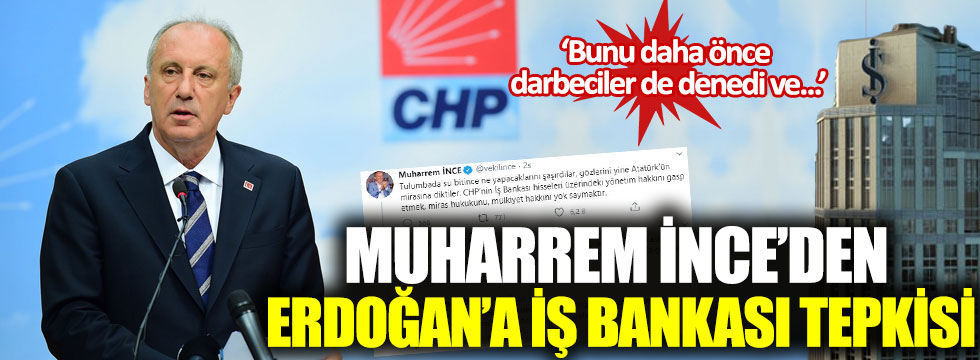 Muharrem İnce'den Erdoğan'a 'İş Bankası' tepkisi: 'Bunu daha önce darbeciler de denedi ve...'