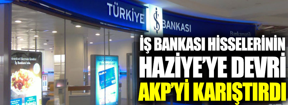 İş Bankası hisselerinin Haziye'ye devri AKP'yi karıştırdı