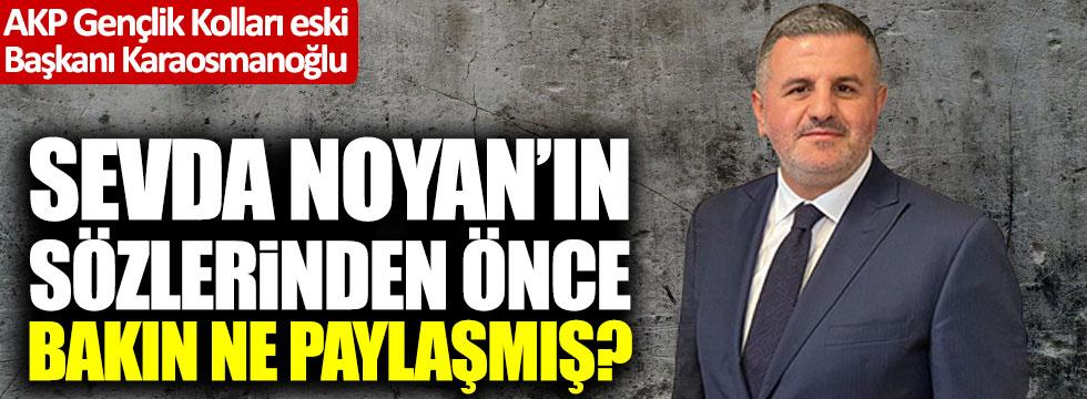 AKP'li İsmail Karaosmanoğlu Sevda Noyan'ın sözlerinden önce bakın ne paylaşmış