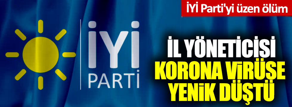 İYİ Parti'yi üzen ölüm: İl yöneticisi korona virüse yenik düştü
