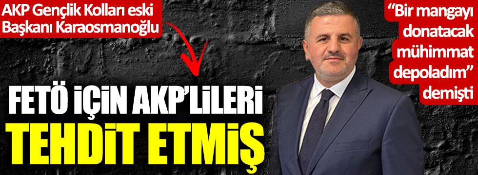 AKP Gençlik Kolları eski Başkanı İsmail Karaosmanoğlu, FETÖ için AKP'lileri tehdit etmiş