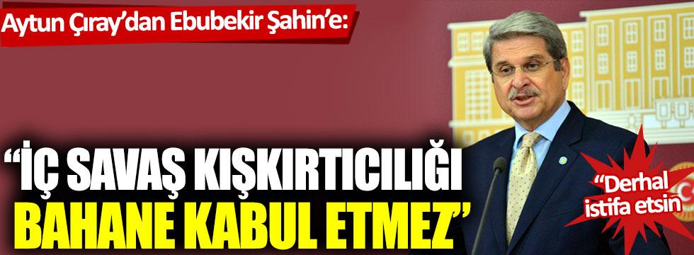 "Aytun Çıray'dan Ebubekir Şahin'e: ""Derhal istifa etsin"""