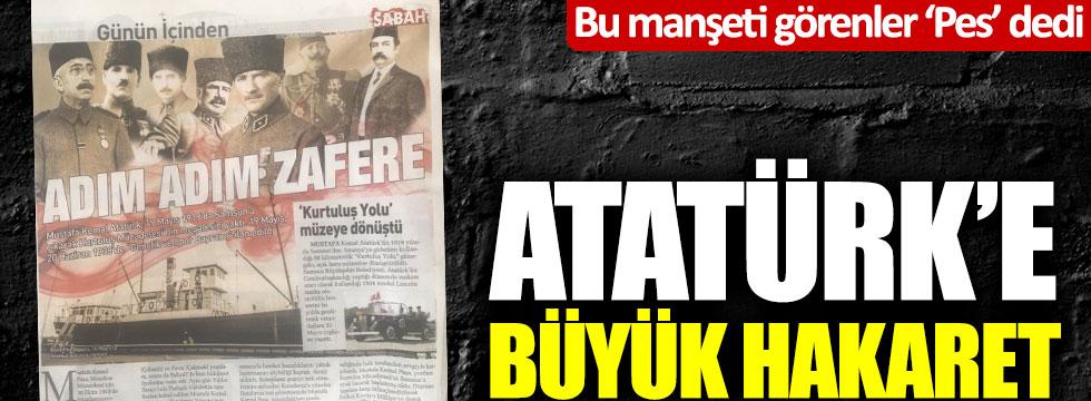 Sabah gazetesinin manşetini görenler 'Pes' dedi! Atatürk'e büyük hakaret