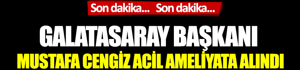 Galatasaray Başkanı Mustafa Cengiz acil ameliyata alındı