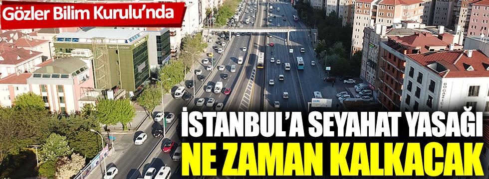 Gözler Bilim Kurulu'nda: İstanbul'a seyahat yasağı ne zaman kalkacak