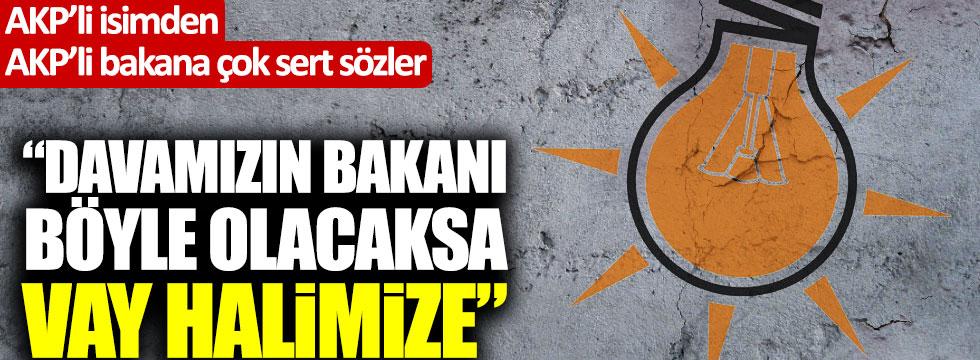 "AKP'li isimden AKP'li bakana sert tepki: ""Davamızın bakanı böyle olacaksa vay halimize!"""