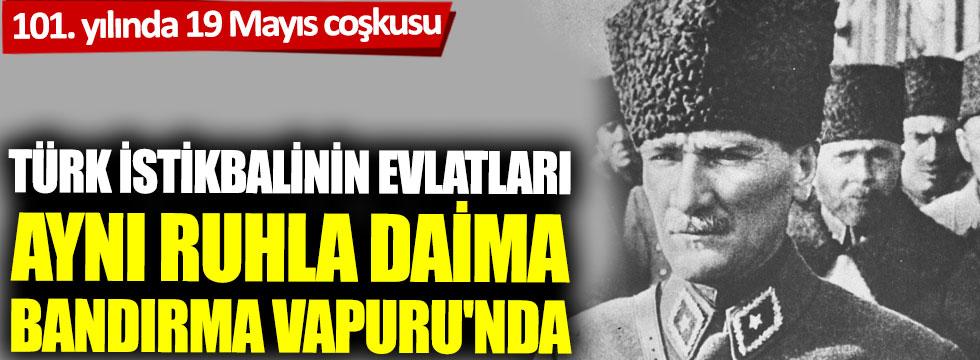 Türk istikbalinin evlatları, aynı ruhla daima Bandırma Vapuru'nda!