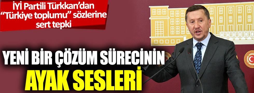 İYİ Partilili Türkkan'dan 'Türkiye toplumu' sözlerine sert tepki: Yeni bir çözüm sürecinin ayak sesleri