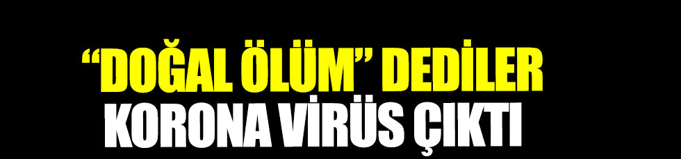 Doğal ölüm dediler korona virüs çıktı