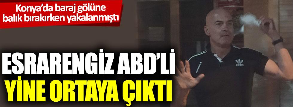 Konya'da baraj gölüne balık bırakırken yakalanmıştı: Esrarengiz ABD'li yine ortaya çıktı