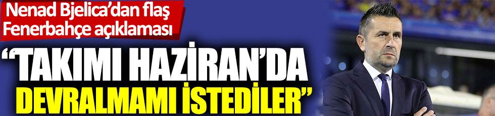 """Nenad Bjelica'dan flaş Fenerbahçe açıklaması: """"Takımı haziranda devralmamı istediler"""""""