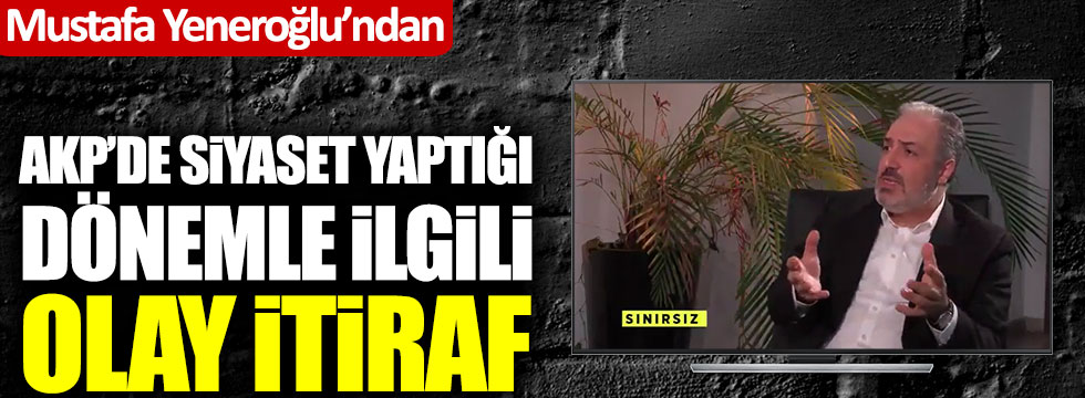 Mustafa Yeneroğlu'ndan AKP'de siyaset yaptığı dönemle ilgili olay itiraf