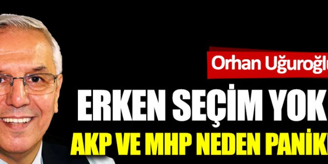 Erken seçim yok ise; AKP ve MHP neden panikledi?