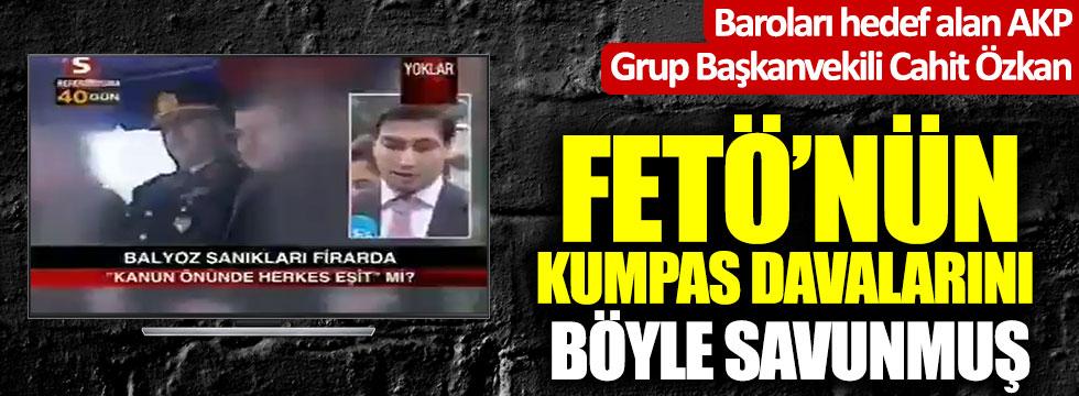 Baroları hedef alan AKP Grup Başkanvekili Cahit Özkan, FETÖ kumpaslarını böyle savunmuş