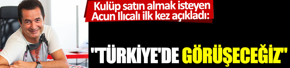 Kulüp satın almak isteyen Acun Ilıcalı ilk kez açıkladı: 'Türkiye'de görüşeceğiz'