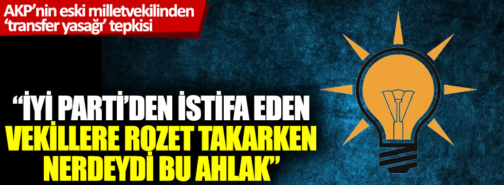 "AKP'nin eski milletvekilinden, ""transfer yasağı"" tepkisi"