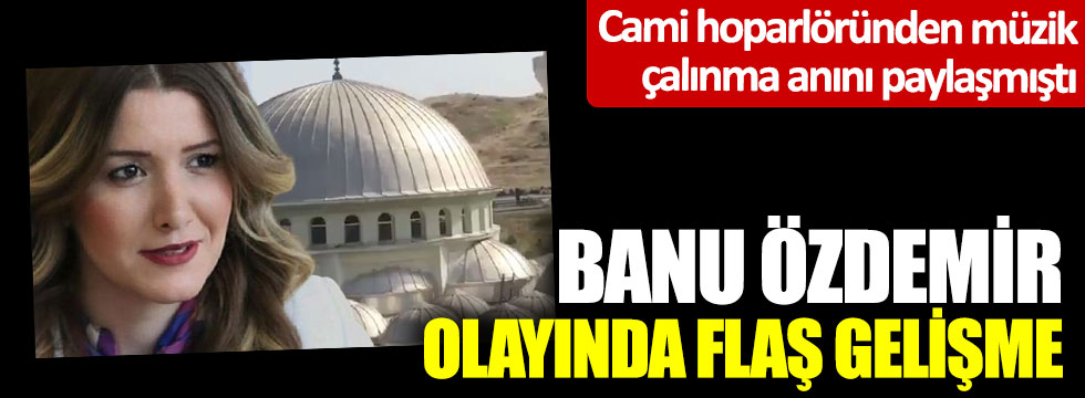 Cami hoparlöründen müzik çalınma anını paylaşmıştı; Banu Özdemir olayında flaş gelişme