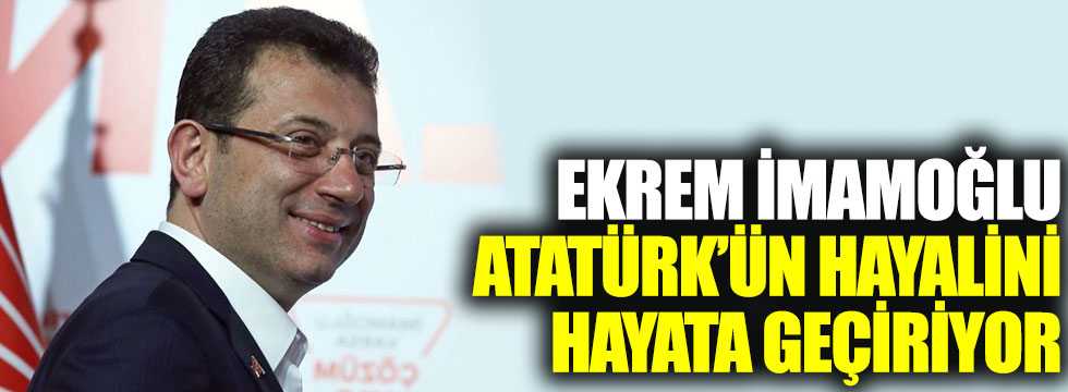Ekrem İmamoğlu, Atatürk'ün hayalini hayata geçiriyor