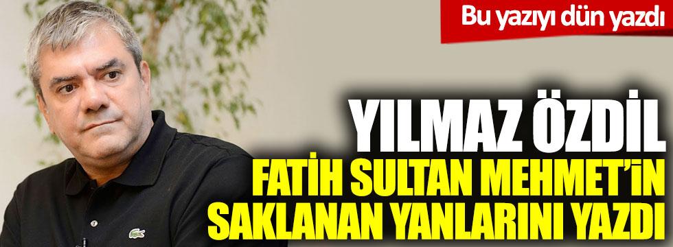 Yılmaz Özdil, Fatih Sultan Mehmet'in saklanan yanlarını yazdı