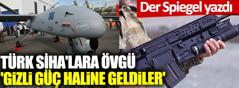 Türk SİHA'lara övgü 'Gizli güç haline geldiler'