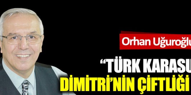 """""""Türk karasuları  Dimitri'nin çiftliği mi?"""""""