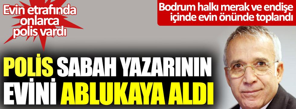 Polis Sabah yazarı Yavuz Donat'ınn evini ablukaya aldı: halk merak içinde kaldı