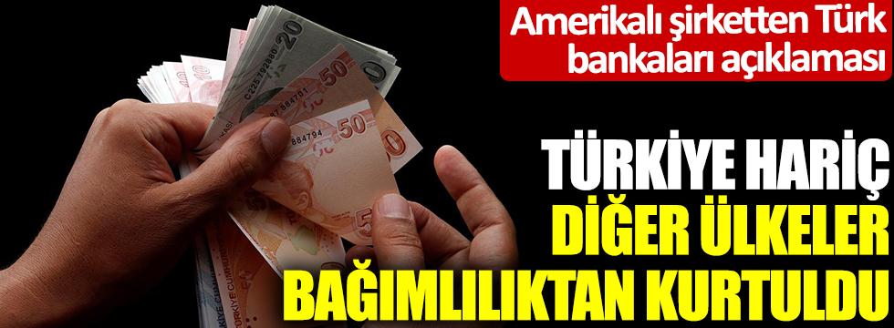 Amerikalı şirketten Türk bankaları açıklaması: Türkiye hariç, diğer ülkeler bağımlılıktan kurtuldu
