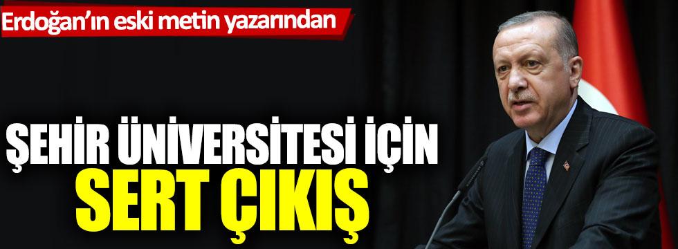 Erdoğan'ın konuşmalarını yazan isimden Şehir Üniversitesi için sert çıkış!