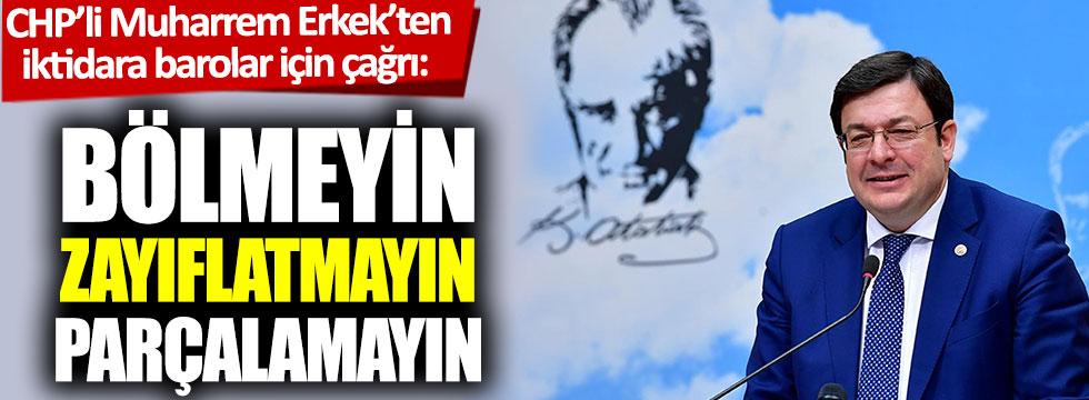 CHP'li Muharrem Erkek'ten iktidara barolar için çağrı: Bölmeyin, zayıflatmayın, parçalamayın