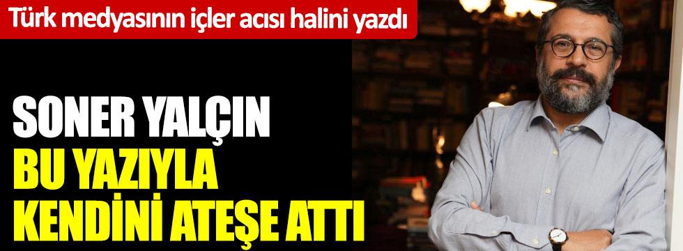 Soner Yalçın bu yazıyla kendini ateşe attı: Türk medyasının içler acısı halini yazdı