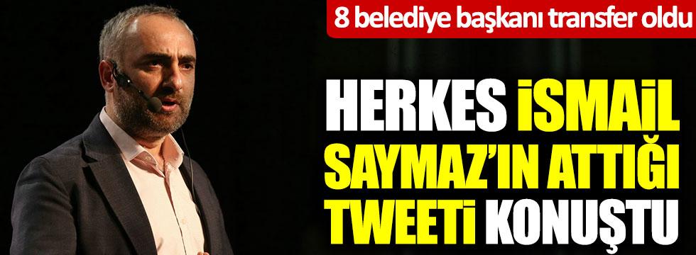 8 belediye başkanı transfer oldu, herkes İsmail Saymaz'ın attığı tweeti konuştu